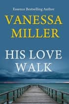 His Love Walk - Praise Him Anyhow Series, #7 ebook by Vanessa Miller