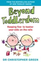 Beyond Toddlerdom - Keeping five- to twelve-year-olds on the rails ebook by Dr Christopher Green