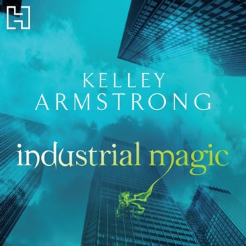 Industrial Magic - Book 4 in the Women of the Otherworld Series audiobook by Kelley Armstrong