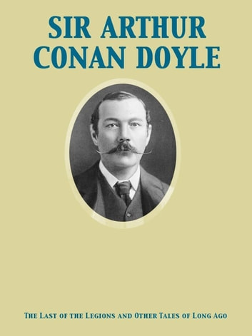 The Last of the Legions and Other Tales of Long Ago ebook by Arthur Conan Sir Doyle