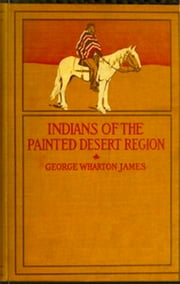 The Indians of the Painted Desert Region (Illustrated) ebook by George Wharton James