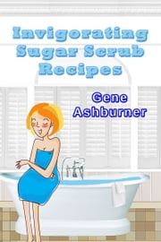 Invigorating Sugar Scrub Recipes ebook by Gene Ashburner