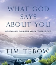 What God Says About You - Believing in Yourself When Others Don't ebook by Tim Tebow