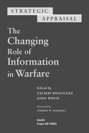 Strategic Appraisal - The Changing Role of Information in Warfare ebook by Zalmay Khalilzad,Tom LaTourrette,David E. Mosher,Lois M. Davis,David R. Howell,Barbara Raymond