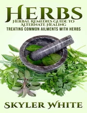 Herbs: Herbal Remedies Guide to Alternative Healing: Treating Common Ailments With Herbs ebook by Skyler White