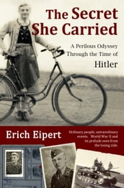 The Secret She Carried - A Perilous Odyssey Through the Time of Hitler ebook by Erich Eipert