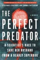 The Perfect Predator - A Scientist's Race to Save Her Husband from a Deadly Superbug: A Memoir ebook by Steffanie Strathdee, Thomas Patterson, Teresa Barker