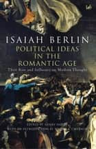 Political Ideas In The Romantic Age - Their Rise and Influence on Modern Thought ebook by Isaiah Berlin