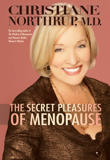 The Secret Pleasures of Menopause eBook by Christiane Northrup, M.D.