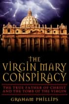 The Virgin Mary Conspiracy - The True Father of Christ and the Tomb of the Virgin ebook by Graham Phillips