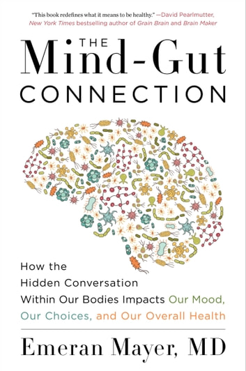 The Mind-Gut Connection - How the Hidden Conversation Within Our Bodies Impacts Our Mood, Our Choices, and Our Overall Health ebook by Emeran Mayer