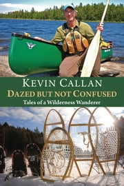 Dazed but Not Confused - Tales of a Wilderness Wanderer ebook by Kevin Callan,James Raffan