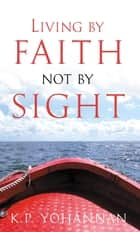 Living by Faith, Not by Sight ebook by K.P. Yohannan