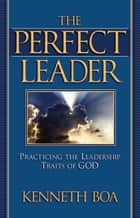 The Perfect Leader ebook by Ken Boa