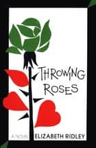 Throwing Roses - A Novel ebook by Elizabeth Ridley