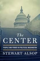 The Center - People and Power in Political Washington ebook by Stewart Alsop
