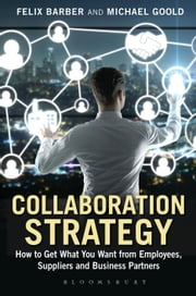 Collaboration Strategy - How to Get What You Want from Employees, Suppliers and Business Partners ebook by Mr Felix Barber,Mr Michael Goold