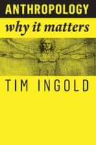 Anthropology - Why It Matters ebook by Tim Ingold