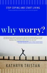 Why Worry? - Stop Coping and Start Living ebook by Kathryn Tristan