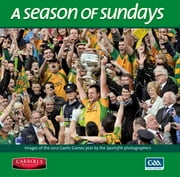 A Season of Sundays: Images of the 2012 Gaelic Games year by the Sportsfile team of photographers, with text by Alan Milton ebook by Ray McManus & Sportsfile Photographers