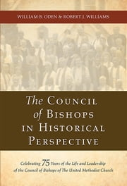 The Council of Bishops in Historical Perspective - Celebrating 75 Years of the Life and Leadership of the Council of Bishops ebook by William B. Oden