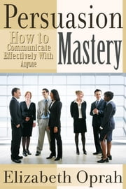 How to Communicate Effectively With Anyone - Persuasion Mastery ebook by Elizabeth  Oprah