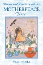Rituals and Practices with the Motherpeace Tarot ebook by Vicki Noble