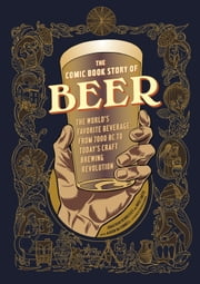 The Comic Book Story of Beer - The World's Favorite Beverage from 7000 BC to Today's Craft Brewing Revolution ebook by Jonathan Hennessey,Mike Smith,Aaron McConnell,Aaron McConnell