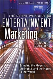 The Definitive Guide to Entertainment Marketing - Bringing the Moguls, the Media, and the Magic to the World ebook by Al Lieberman, Pat Esgate