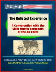 The Enlisted Experience: A Conversation with the Chief Master Sergeants of the Air Force - Vivid Account of Military Life from the 1940s to the 1970s, NCOs, World War II, Korea, SAC, Vietnam, Women ebook by Progressive Management
