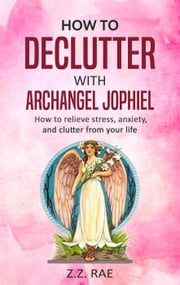 How to Declutter with Archangel Jophiel: How to relieve stress, anxiety, and clutter from your life ebook by Z.Z. Rae