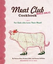 The Meat Club Cookbook - For Gals Who Love Their Meat! ebook by Gemma DePalma,Vanessa Dina,Kristina Fuller,Caroline Hwang