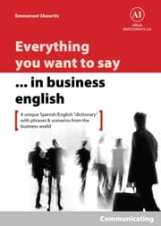 "Everything You Want to Say in Business English : Communicating in Spanish - A Unique ""Dictionary"" With Phrases & Scenarios from the Business World ebook by Emmanuel Skourtis"