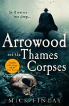 Arrowood and the Thames Corpses (An Arrowood Mystery, Book 3) ebook by Mick Finlay