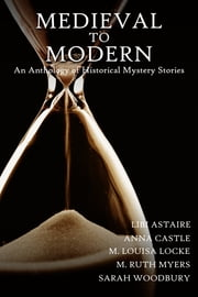 Medieval to Modern: An Anthology of Historical Mystery Stories ebook by Sarah Woodbury, M. Ruth Myers, M. Louisa Locke,...