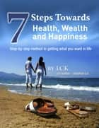 7 Steps Toward Health, Wealth and Happiness: Step-By-Step Method to Getting What You Want In Life ebook by LCK, Stephen Le