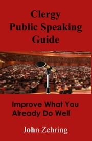 Clergy Public Speaking Guide: Improve What You Already Do Well ebook by John Zehring