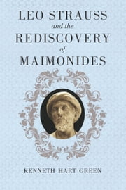 Leo Strauss and the Rediscovery of Maimonides ebook by Kenneth Hart Green