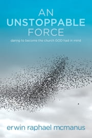 An Unstoppable Force - Daring to Become the Church God Had in Mind ebook by Erwin Raphael McManus