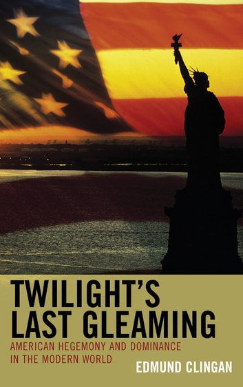 Twilight's Last Gleaming - American Hegemony and Dominance in the Modern World ebook by Edmund Clingan