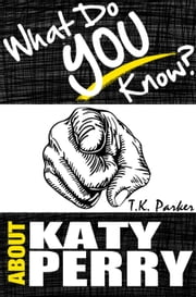 What Do You Know About Katy Perry? - The Unauthorized Trivia Quiz Game Book About Katy Perry Facts ebook by TK Parker