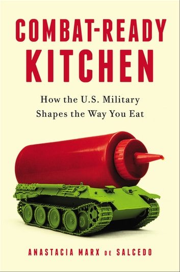 Combat-Ready Kitchen - How the U.S. Military Shapes the Way You Eat ebook by Anastacia Marx de Salcedo