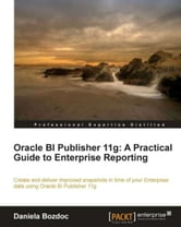 Oracle BI Publisher 11g: A Practical Guide to Enterprise Reporting ebook by Daniela Bozdoc