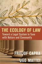 The Ecology of Law - Toward a Legal System in Tune with Nature and Community eBook by Fritjof Capra, Ugo Mattei