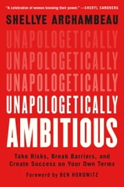 Unapologetically Ambitious - Take Risks, Break Barriers, and Create Success on Your Own Terms eBook by Shellye Archambeau, Ben Horowitz