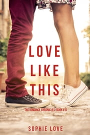 Love Like This (The Romance Chronicles—Book #1) ebook by Sophie Love