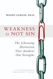 Weakness is Not Sin - The Liberating Distinction That Awakens Our Strengths ebook by Wendy Ulrich