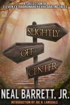 Slightly Off Center ebook by Neal Barrett, Jr.