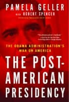 The Post-American Presidency ebook by Pamela Geller,Robert Spencer,John Bolton