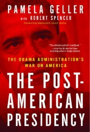 The Post-American Presidency - The Obama Administration's War on America ebook by Pamela Geller,Robert Spencer,John Bolton
